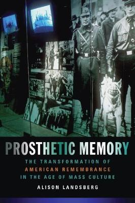 Prosthetic Memory The Transformation of American Remembrance in the Age of Mass Culture by Alison Landsberg