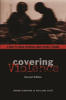 Covering Violence A Guide to Ethical Reporting About Victims & Trauma by Roger Simpson, William Cote