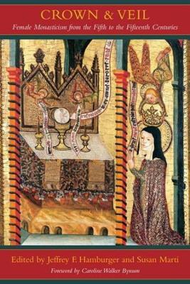Crown and Veil Female Monasticism from the Fifth to the Fifteenth Centuries by Caroline Walker Bynum