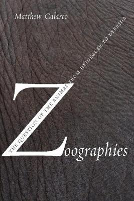 Zoographies The Question of the Animal from Heidegger to Derrida by Matthew Calarco