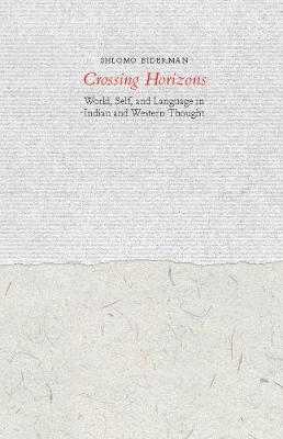 Crossing Horizons World, Self, and Language in Indian and Western Thought by Shlomo Biderman