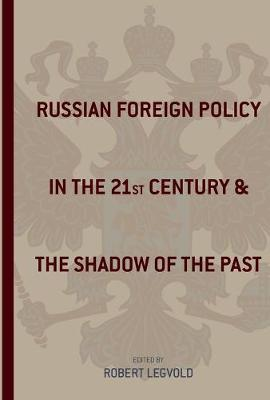 Russian Foreign Policy in the Twenty-First Century and the Shadow of the Past by Robert Legvold