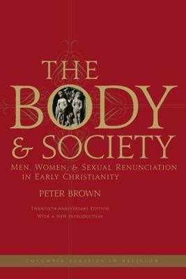 The Body and Society Men, Women, and Sexual Renunciation in Early Christianity by Peter Brown