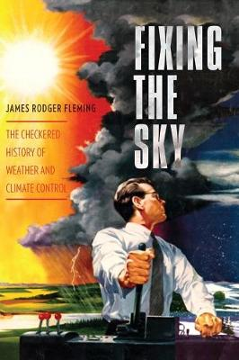 Fixing the Sky The Checkered History of Weather and Climate Control by James Rodger Fleming