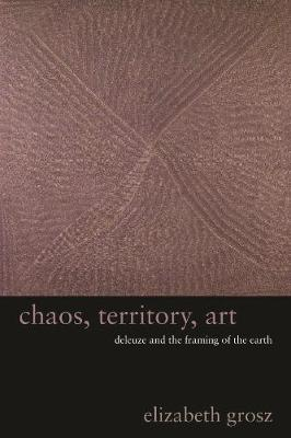 Chaos, Territory, Art Deleuze and the Framing of the Earth by Elizabeth Grosz