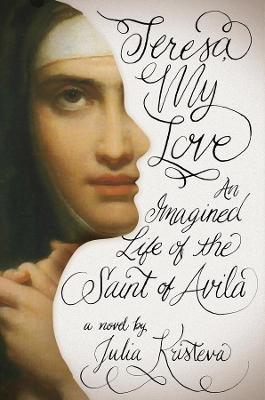 Teresa, My Love An Imagined Life of the Saint of Avila by Julia Kristeva