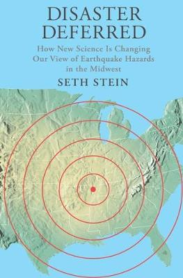Disaster Deferred A New View of Earthquake Hazards in the New Madrid Seismic Zone by Seth (Northwestern University) Stein