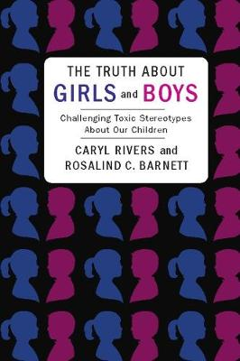 The Truth About Girls and Boys Challenging Toxic Stereotypes About Our Children by Caryl (Professor, Boston University Dept. of Journalism) Rivers, Rosalind (Senior Scientist, Brandeis University) Barnett