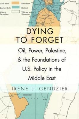 Dying to Forget Oil, Power, Palestine, and the Foundations of U.S. Policy in the Middle East by Irene L. Gendzier