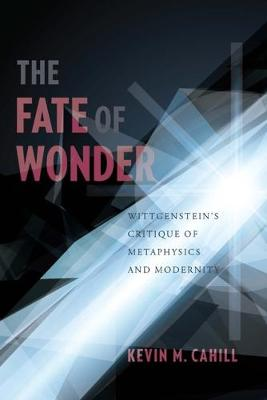 The Fate of Wonder Wittgenstein's Critique of Metaphysics and Modernity by Kevin (Associate Professor, University of Bergen) Cahill