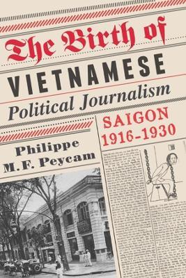 The Birth of Vietnamese Political Journalism Saigon, 1916-1930 by Philippe (International Institute of Asian Studies) Peycam