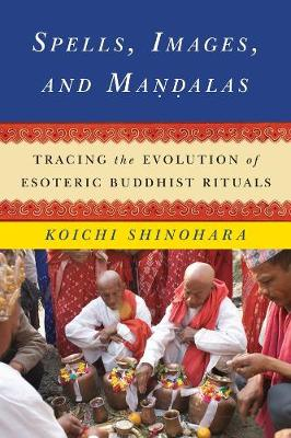 Spells, Images, and Mandalas Tracing the Evolution of Esoteric Buddhist Rituals by Koichi Shinohara
