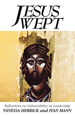 Jesus Wept Reflections on Vulnerability in Leadership by Vanessa Herrick, Ivan Mann