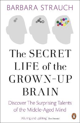 The Secret Life of the Grown-Up Brain Discover The Surprising Talents of the Middle-Aged Mind by Barbara Strauch