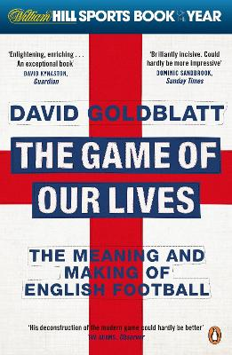 The Game of Our Lives The Meaning and Making of English Football by David Goldblatt