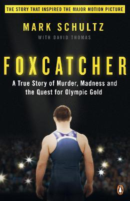 Foxcatcher A True Story of Murder, Madness, and the Quest for Olympic Gold by Mark Schultz, David Thomas