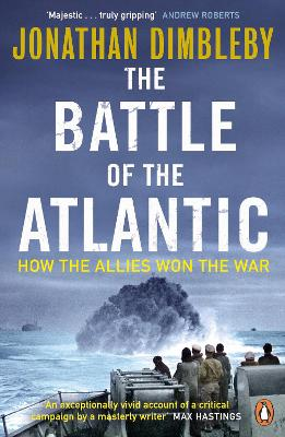 The Battle of the Atlantic How the Allies Won the War by Jonathan Dimbleby