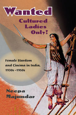 Wanted Cultured Ladies Only! Female Stardom and Cinema in India, 1930s-1950s by Neepa Majumdar