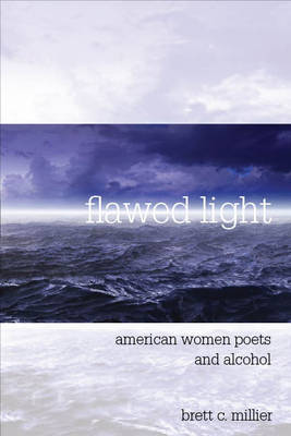 Flawed Light American Women Poets and Alcohol by Brett Candlish Millier