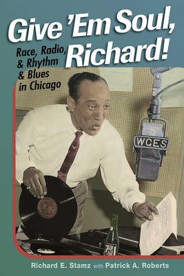 Give 'Em Soul, Richard! Race, Radio, and Rhythm and Blues in Chicago by Richard E. Stamz, Patrick A. Roberts, Robert Pruter