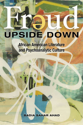 Freud Upside Down African American Literature and Psychoanalytic Culture by Badia Sahar Ahad