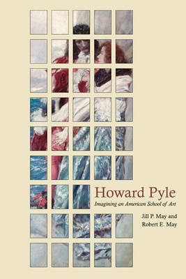 Howard Pyle Imagining an American School of Art by Jill P. May, Robert E. May