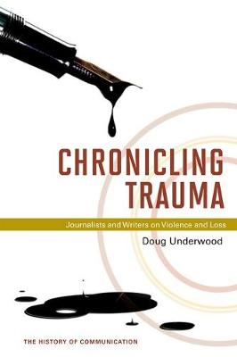 Chronicling Trauma Journalists and Writers on Violence and Loss by Doug Underwood