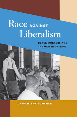 Race against Liberalism Black Workers and the UAW in Detroit by David M. Lewis-Colman