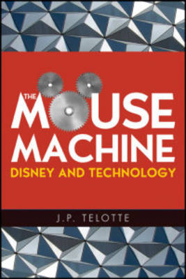 The Mouse Machine Disney and Technology by J. P. Telotte