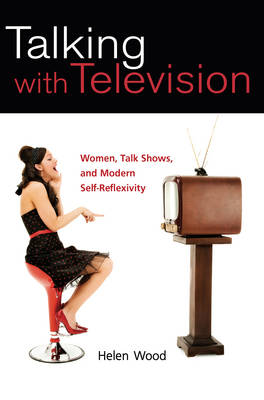 Talking with Television Women, Talk Shows, and Modern Self-Reflexivity by Helen Wood