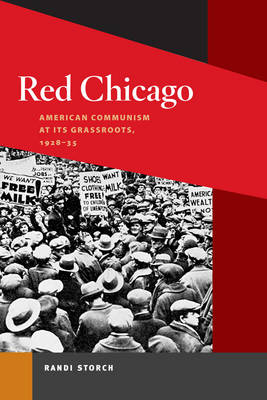 Red Chicago American Communism at Its Grassroots, 1928-35 by Randi Storch