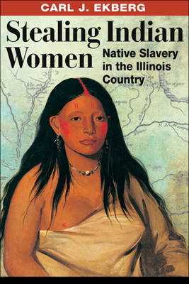 Stealing Indian Women Native Slavery in the Illinois Country by Carl J. Ekberg