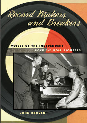 Record Makers and Breakers Voices of the Independent Rock 'n' Roll Pioneers by John Broven