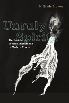 Unruly Spirits The Science of Psychic Phenomena in Modern France by M. Brady Brower