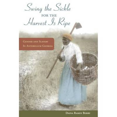 Swing the Sickle for the Harvest Is Ripe Gender and Slavery in Antebellum Georgia by Daina Ramey Berry