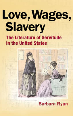 Love, Wages, Slavery The Literature of Servitude in the United States by Barbara Ryan