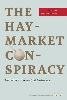 The Haymarket Conspiracy Transatlantic Anarchist Networks by Timothy Messer-Kruse