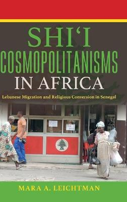 Shi'i Cosmopolitanisms in Africa Lebanese Migration and Religious Conversion in Senegal by Mara A. Leichtman