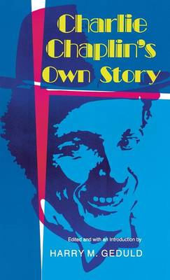 Charlie Chaplin's Own Story by Harry M. Geduld