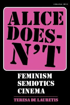 Alice Doesn't Feminism, Semiotics, Cinema by Teresa de Lauretis