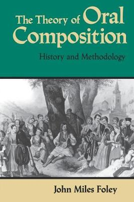 The Theory of Oral Composition History and Methodology by John Miles Foley