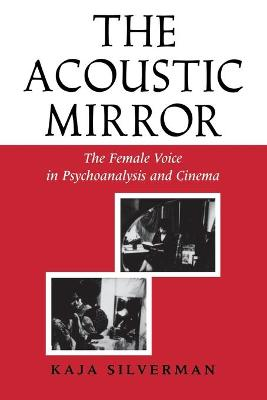 The Acoustic Mirror The Female Voice in Psychoanalysis and Cinema by Kaja Silverman