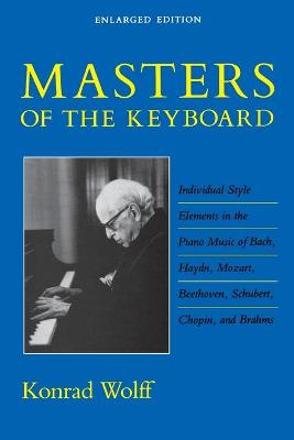 Masters of the Keyboard, Enlarged Edition Individual Style Elements in the Piano Music of Bach, Haydn, Mozart, Beethoven, Schubert, Chopin, and Brahms by Konrad Wolff