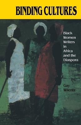 Binding Cultures Black Women Writers in Africa and the Diaspora by Gay Wilentz