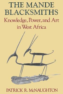The Mande Blacksmiths Knowledge, Power, and Art in West Africa by Patrick R. McNaughton