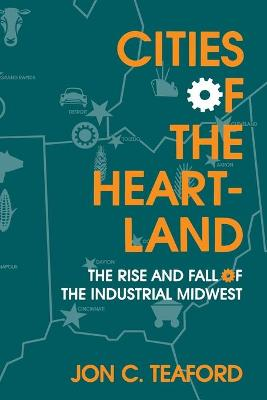 Cities of the Heartland Rise and Fall of the Industrial Midwest by Jon C. Teaford