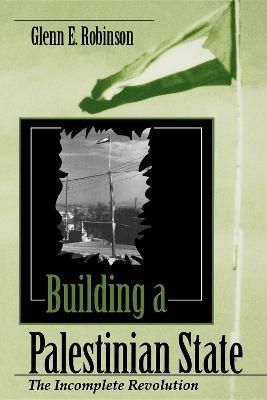 Building a Palestinian State The Incomplete Revolution by Glenn E. Robinson