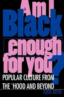 Am I Black Enough for You? Popular Culture from the 'Hood and Beyond by Todd Boyd