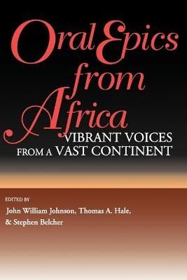 Oral Epics from Africa Vibrant Voices from a Vast Continent by John William Johnson, Thomas Hale, Stephen Belcher