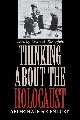 Thinking about the Holocaust After Half a Century by Alvin H. Rosenfeld